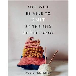 You Will Be Able To Knit By The End Of This Book By Rosie Fletcher SAVE 20%